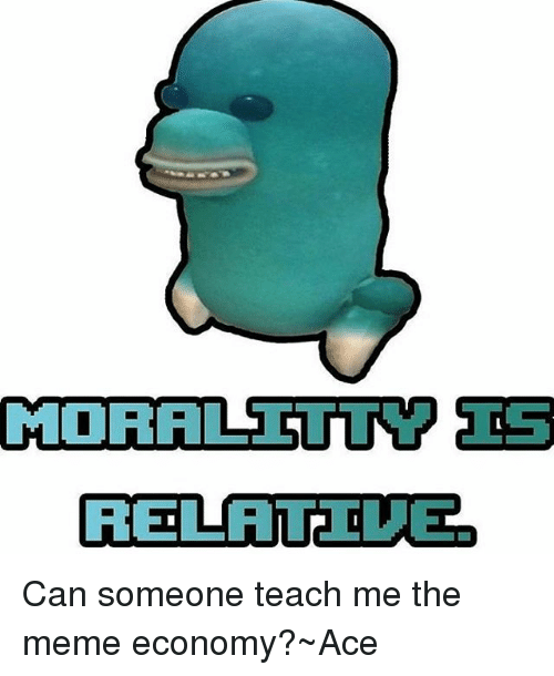 Memes, 🤖, and Economy: MORALS STURM IS  RELATE DUEe Can someone teach me the meme economy?~Ace