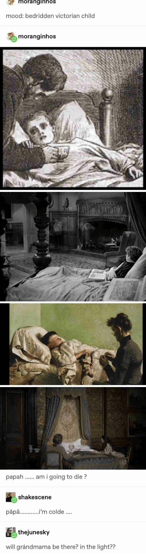 Mood, Victorian, and Light: moranginhos  mood: bedridden victorian child  moranginhos  am i going to die?  shakescene  pâpa..'m colde.  thejunesky  will grándmama be there? in the light??