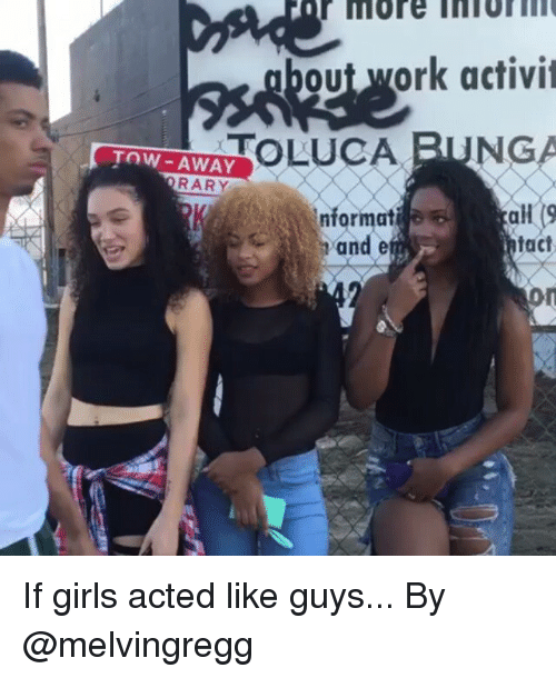 Funny, Girls, and Girl: More  bout ork activit  TOLUCA  TOW-AWAY  RARY  nformat  tact  on If girls acted like guys... By @melvingregg