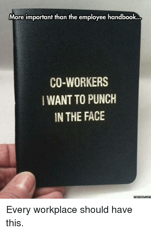 Dank, Meme, and Memes: More important than the employee handbook...  CO-WORKERS  WANTTO PUNCH  IN THE FACE  Memes  com Every workplace should have this.