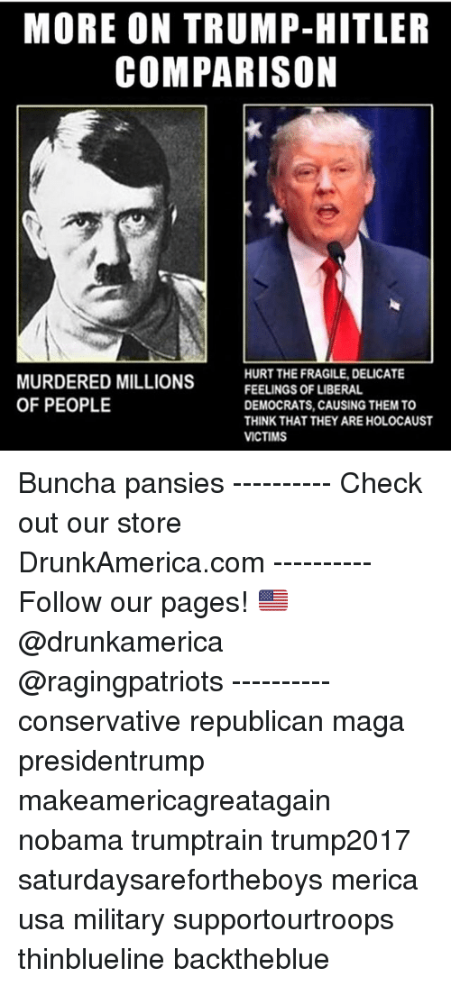 Memes, Hitler, and Holocaust: MORE ON TRUMP-HITLER  COMPARISON  MURDERED MILLIONS  OF PEOPLE  HURT THE FRAGILE, DELICATE  FEELINGS OF LIBERAL  DEMOCRATS, CAUSING THEM TO  THINK THAT THEY ARE HOLOCAUST  VICTIMS Buncha pansies ---------- Check out our store DrunkAmerica.com ---------- Follow our pages! 🇺🇸 @drunkamerica @ragingpatriots ---------- conservative republican maga presidentrump makeamericagreatagain nobama trumptrain trump2017 saturdaysarefortheboys merica usa military supportourtroops thinblueline backtheblue