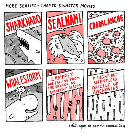 Memes, Movies, and Reason: MORE SEALIFE THEMED DISASTER MOVIES  SHARKNADO  SAI  CRABALANCHE  WHALESTORM/  LAMPREY  ARE FALLING FROM 1  THE SKY FOR NO  A LIGHT BUT  RELENTLESS  DRIZZLE OF  EANCHOVIES  APPARENT REASON  FoUR yes r GEMMA coRRELL 2ou