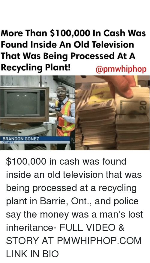 Anaconda, Memes, and Money: More Than $100,000 in Cash Was  Found Inside An Old Television  That Was Being Processed At A  Recycling Plant!  apmwhiphop  BRANDON GONEZ  CTV NEWS $100,000 in cash was found inside an old television that was being processed at a recycling plant in Barrie, Ont., and police say the money was a man's lost inheritance- FULL VIDEO & STORY AT PMWHIPHOP.COM LINK IN BIO