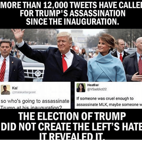 Assassination, Memes, and Trump: MORE THAN 12,000 TWEETS HAVE CALLEI  FOR TRUMP'S ASSASSINATION  SINCE THE INAUGURATION.  Heath  Kai  @VSaddict22  @Malakai Sargeant  If someone was cruel enough to  so who's going to assassinate  assassinate MLK, maybe someone w  THE ELECTION OF TRUMP  DID NOT CREATETHE LEFT'S HATE  IT REVEALED IT.