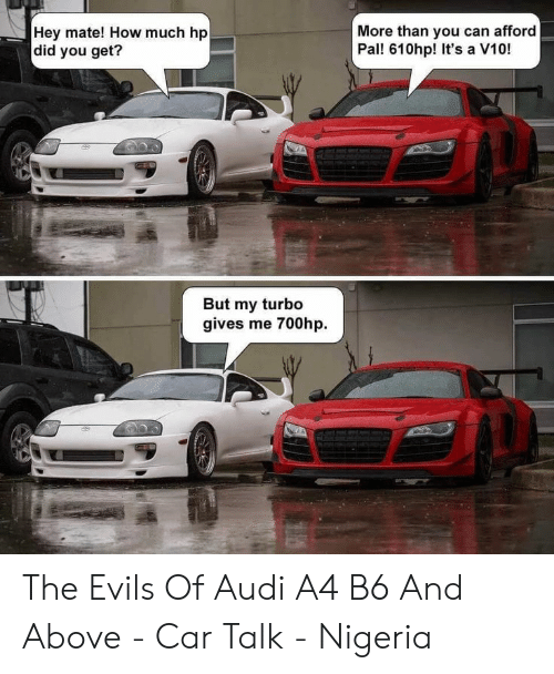 More Than You Can Afford Pal 610hp It S A V10 Hey Mate How Much Hp Did You Get But My Turbo Gives Me 700hp The Evils Of Audi A4 B6 And Above
