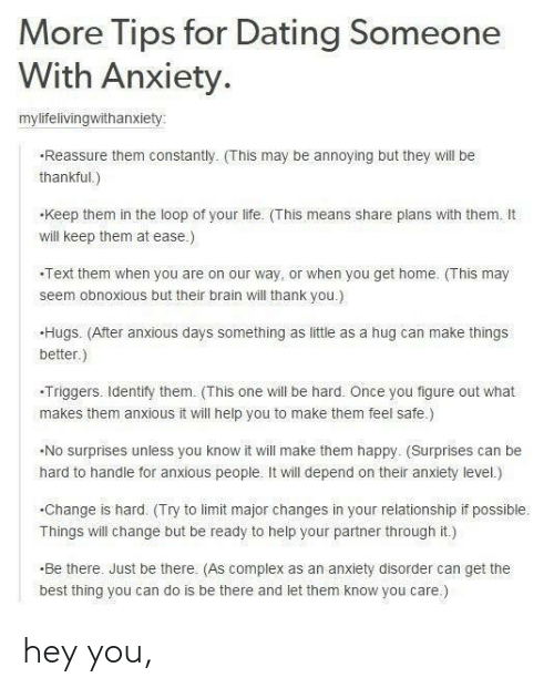 Complex, Dating, and Life: More Tips for Dating Someone  With Anxiety.  mylifelivingwithanxiety  Reassure them constantly. (This may be annoying but they will be  thankful.)  keep them in the loop of your life. (This means share plans with them. It  will keep them at ease.)  Text them when you are on our way, or when you get home. This may  seem obnoxious but their brain will thank you.)  Hugs. (After anxious days something as little as a hug can make things  better.)  -Triggers. ldentify them. (This one will be hard. Once you figure out what  makes them anxious it will help you to make them feel safe)  No surprises unless you know it will make them happy. (Surprises can be  hard to handle for anxious people. It will depend on their anxiety level.)  .Change is hard. (Try to limit major changes in your relationship if possible.  Things will change but be ready to help your partner through it.)  Be there. Just be there. (As complex as an anxiety disorder can get the  best thing you can do is be there and let them know you care.) hey you,