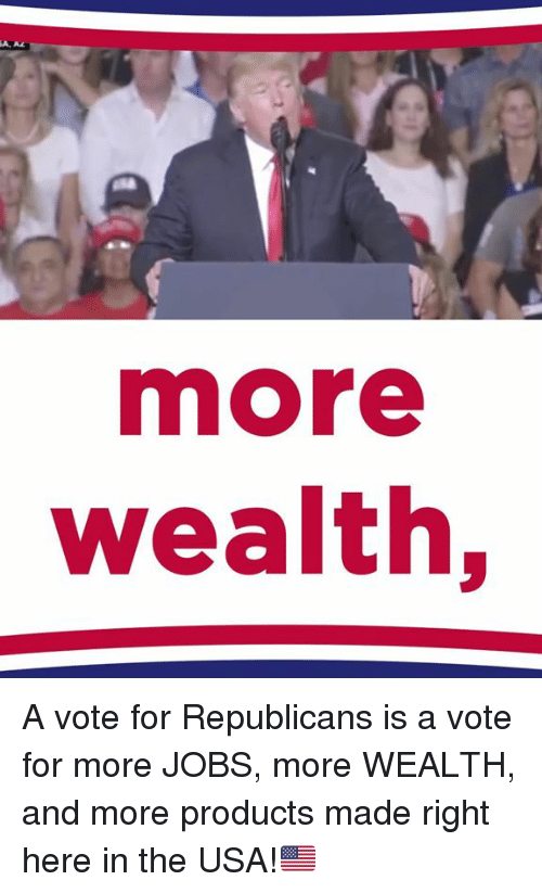 Jobs, Usa, and Republicans: more  Wealth, A vote for Republicans is a vote for more JOBS, more WEALTH, and more products made right here in the USA!🇺🇸