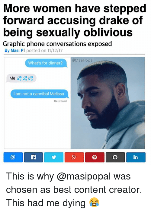 Drake, Funny, and Phone: More women have stepped  forward accusing drake of  being sexually oblivious  Graphic phone conversations exposed  By Masi PI posted on 11/12/17  @MasiPopal  What's for dinner?  I am not a cannibal Melissa  Delivered  8+  in This is why @masipopal was chosen as best content creator. This had me dying 😂