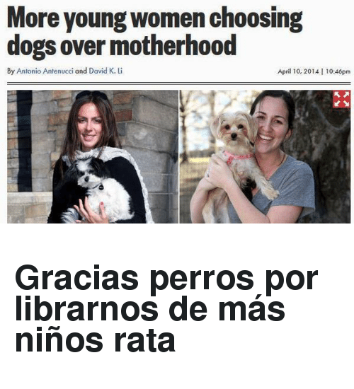 Dogs, Women, and April: More young women choosing  dogs over motherhood  By Antonio Antenucci and David K. L  April 10, 2014 | 10:46pm <h2>Gracias perros por librarnos de más niños rata</h2>