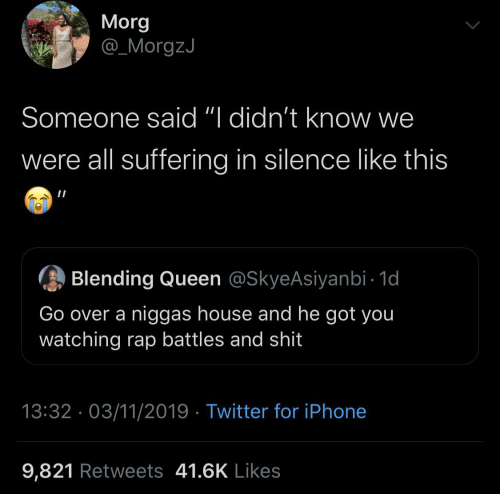 """Iphone, Rap, and Twitter: Morg  @_MorgzJ  Someone said """"I didn't know we  were all suffering in silence like this  Blending Queen @SkyeAsiyanbi - 1d  Go over a niggas house and he got you  watching rap battles and shit  13:32 · 03/11/2019 · Twitter for iPhone  9,821 Retweets 41.6K Likes"""