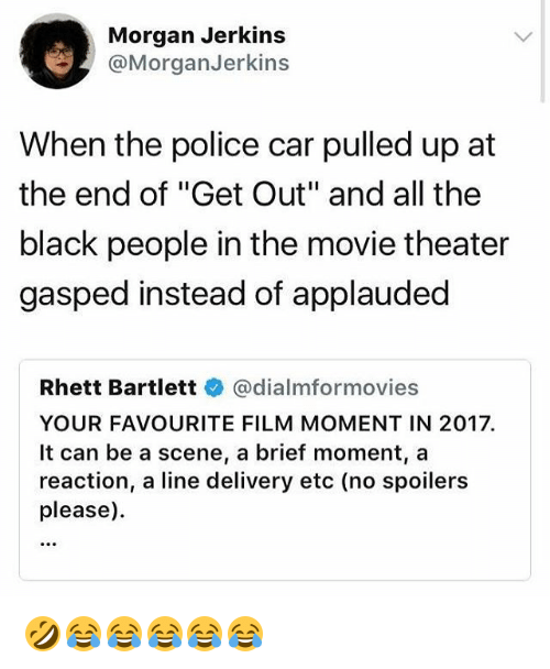 """Police, Black, and Movie: Morgan Jerkins  @MorganJerkins  When the police car pulled up at  the end of """"Get Out"""" and all the  black people in the movie theater  gasped instead of applauded  Rhett Bartlettネ@dialmformovies  YOUR FAVOURITE FILM MOMENT IN 2017  It can be a scene, a brief moment, a  reaction, a line delivery etc (no spoilers  please). 🤣😂😂😂😂😂"""