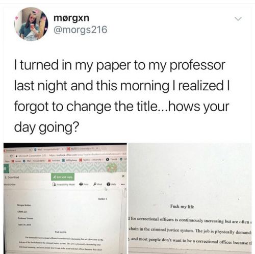 """Food, Life, and Fuck: @morgs216  I turned in my paper to my professor  last night and this morning l realized  forgot to change the title...hows your  day going?  huskers. unledu&Emurl. 1&ll.  https//outlook office com/owa/realms  CMicrosoft Corporation (USI  Mail morgan kale Youlubeblhghway N MyRED University OTunbl  N caa  4 Edit and reply  4 Download  Accessibility Mode Prit Find Help...  Online  Kahler I  Morgan Kabkt  Fuck my life  CRIM 221  I for correctional officers is continuously increasing but are often s  chain in the criminal justice system. The job is physically demand  , and most people don't want to be a correetional officer because t  Professor Yocum  April 18, 2018  Fuck my life  The demand ธิฬ correctwaal omcars """" contiawu.ly nwreasing but are often som as th  botom of the food chain in the criminal justice system. The job is physically demanding and  emotional srsiming, and most people don't want to he a cerectional officer becauss they don't"""