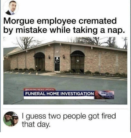 News, Breaking News, and Guess: Morgue employee cremated  by mistake while taking a nap.  BREAKING NEWS UPDATE  FUNERAL HOME INVESTIGATION  I guess two people got fired  that day