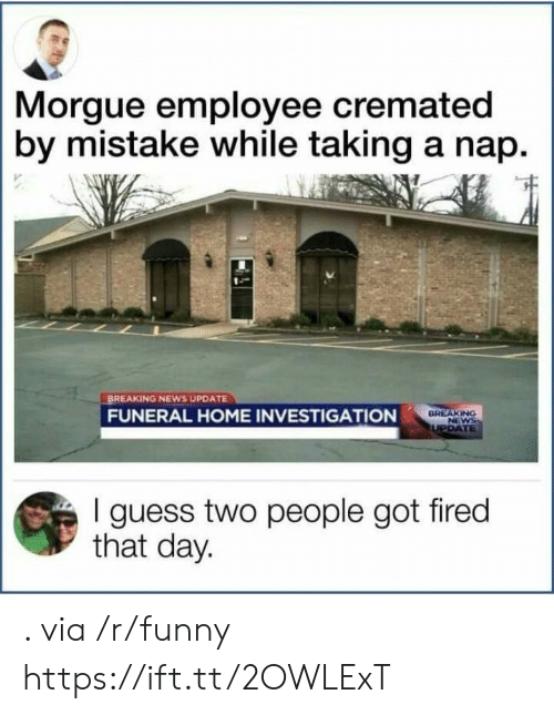 Funny, News, and Breaking News: Morgue employee cremated  by mistake while taking a nap.  BREAKING NEWS UPDATE  FUNERAL HOME INVESTIGATION  I guess two people got fired  that day. . via /r/funny https://ift.tt/2OWLExT