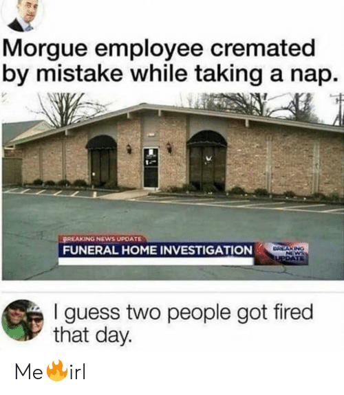 News, Breaking News, and Guess: Morgue employee cremated  by mistake while taking a nap.  BREAKING NEWS UPDATE  FUNERAL HOME INVESTIGATION  I guess two people got fired  that day. Me🔥irl