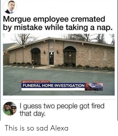 News, Breaking News, and Guess: Morgue employee cremated  by mistake while taking a nap.  BREAKING NEWS UPDATE  FUNERAL HOME INVESTIGATION  DREAKING  I guess two people got fired  that day. This is so sad Alexa