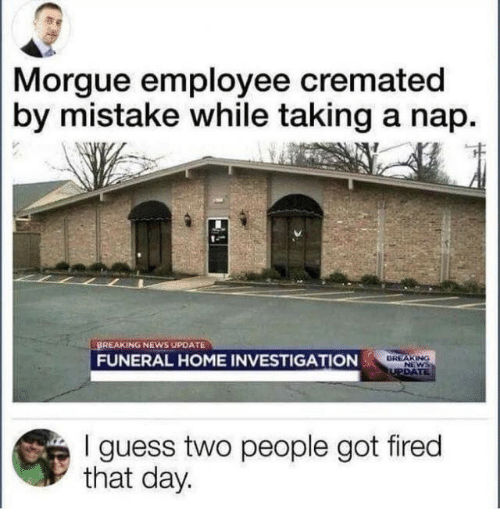 News, Breaking News, and Guess: Morgue employee crematedd  by mistake while taking a nap.  BREAKING NEWS UPDATE  FUNERAL HOME INVESTIGATION  I guess two people got fired  that day.