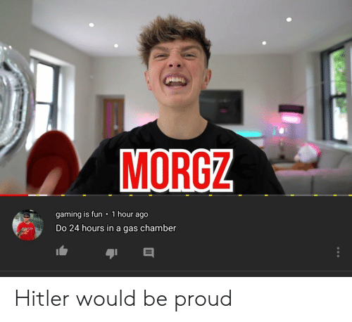 MORGZ 1 Hour Ago Gaming Is Fun Do 24 Hours in a Gas Chamber Hitler