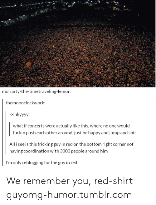 Omg, Shit, and Tumblr: moriarty-the-timetraveling-lemur  themoonclockwork:  k-inkyyyy:  what if concerts were actually like this, where no one would  fuckin push each other around, just be happy and jump and shit  All i see is this fricking guy in red on the bottom right corner not  having coordination with 3000 people around him  l'm only reblogging for the guy in red We remember you, red-shirt guyomg-humor.tumblr.com