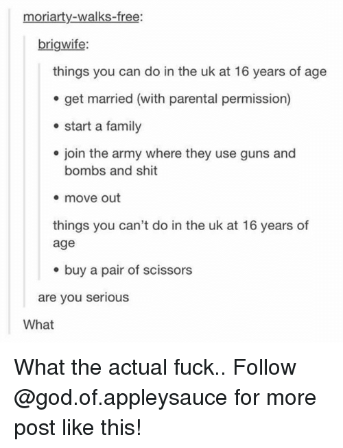 Family, God, and Guns: moriarty-walks-free:  brigwife:  things you can do in the uk at 16 years of age  e get married (with parental permission)  start a family  e join the army where they use guns and  bombs and shit  * move out  things you can't do in the uk at 16 years of  age  e buy a pair of scissors  are you serious  What What the actual fuck.. Follow @god.of.appleysauce for more post like this!