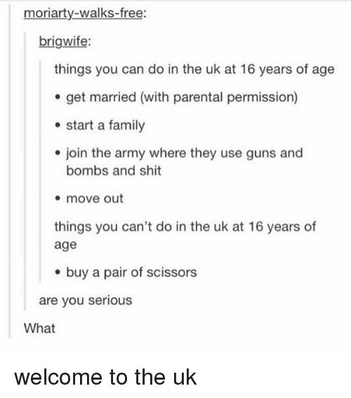 Family, Guns, and Memes: moriarty-walks-free:  brigwife  things you can do in the uk at 16 years of age  e get married (with parental permission)  start a family  join the army where they use guns and  bombs and shit  move out  things you can't do in the uk at 16 years of  age  e buy a pair of scissors  are you serious  What welcome to the uk