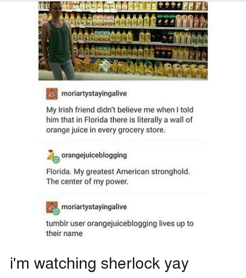 Memes, 🤖, and Stronghold: moriartystayingalive  My Irish friend didn't believe me whenltold  him that in Florida there is literally a wall of  orange juice in every grocery store.  orangejuiceblogging  Florida. My greatest American stronghold.  The center of my power.  moriarty stayingalive  tumblr user orangejuiceblogging lives up to  their name i'm watching sherlock yay