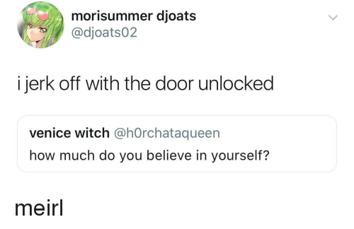MeIRL, How, and Witch: morisummer djoats  @dioats02  i jerk off with the door unlocked  venice witch @hOrchataqueen  how much do you believe in yourself? meirl