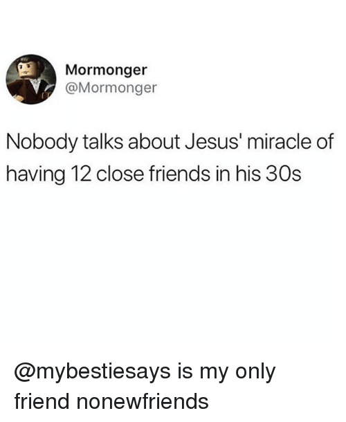 Friends, Jesus, and Girl Memes: Mormonger  @Mormonger  Nobody talks about Jesus' miracle of  having 12 close friends in his 30s @mybestiesays is my only friend nonewfriends
