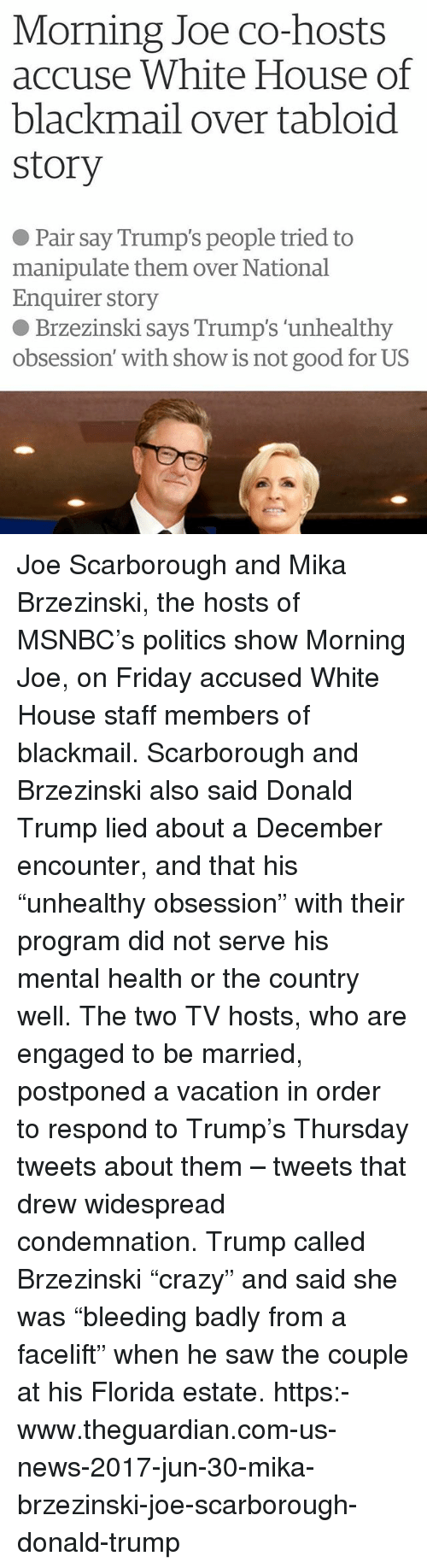 """Donald Trump, Friday, and Memes: Morning Joe co-hosts  accuse White House of  blackmail over tabloid  story  ● Pair say Trump's people tried to  manipulate them over National  Enquirer story  ● Brzezinski says Trump's 'unhealthy  obsession' with show is not good for US Joe Scarborough and Mika Brzezinski, the hosts of MSNBC's politics show Morning Joe, on Friday accused White House staff members of blackmail. Scarborough and Brzezinski also said Donald Trump lied about a December encounter, and that his """"unhealthy obsession"""" with their program did not serve his mental health or the country well. The two TV hosts, who are engaged to be married, postponed a vacation in order to respond to Trump's Thursday tweets about them – tweets that drew widespread condemnation. Trump called Brzezinski """"crazy"""" and said she was """"bleeding badly from a facelift"""" when he saw the couple at his Florida estate. https:-www.theguardian.com-us-news-2017-jun-30-mika-brzezinski-joe-scarborough-donald-trump"""