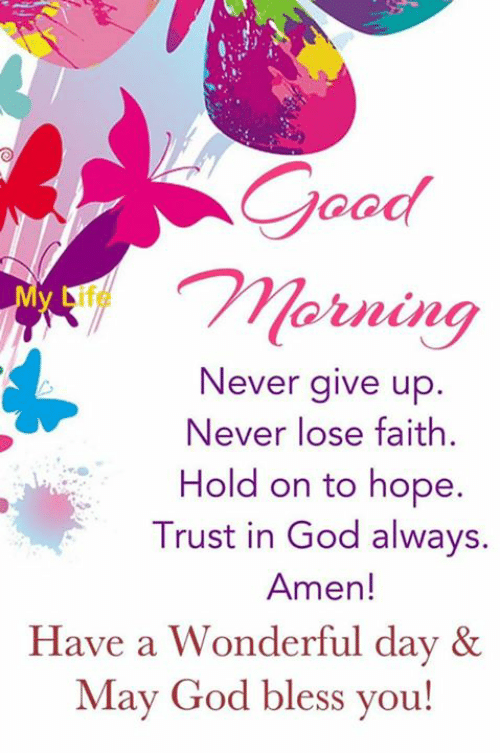 God, Memes, and Faith: Morning  Never give up.  Never lose faith  Hold on to hope.  Trust in God always.  Amen!  Have a Wonderful day &  May God bless you!