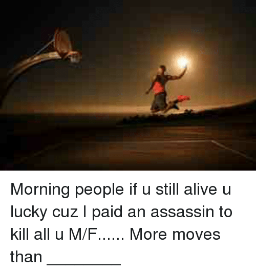 Morning People If U Still Alive U Lucky Cuz I Paid An Assassin To