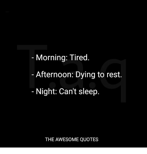 Morning Tired Afternoon Dying To Rest Night Cant Sleep The Awesome