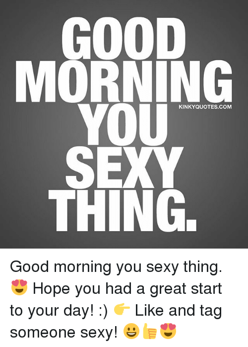Have a great day sexy