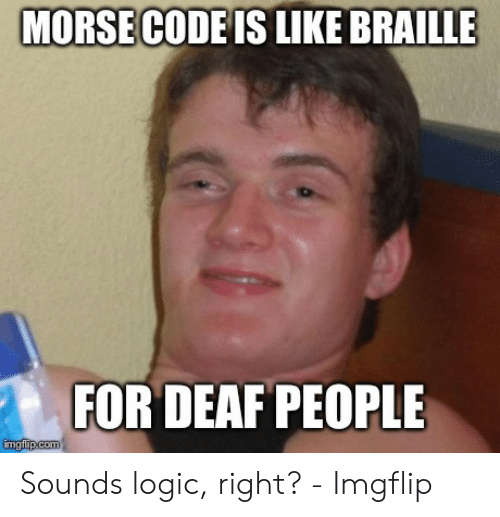 Morse Code Is Like Braille For Deaf People Imgflipcom Sounds Logic Right Imgflip Logic Meme On Me Me