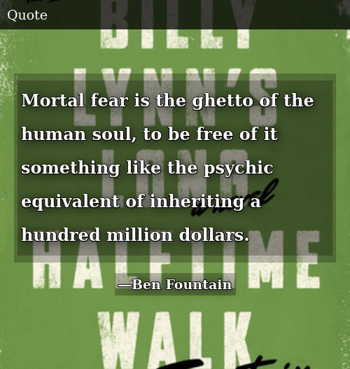 SIZZLE: Mortal fear is the ghetto of the human soul, to be free of it something like the psychic equivalent of inheriting a hundred million dollars.