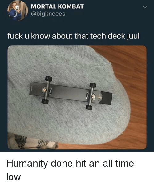 MORTAL KOMBAT Fuck U Know About That Tech Deck Juul Humanity