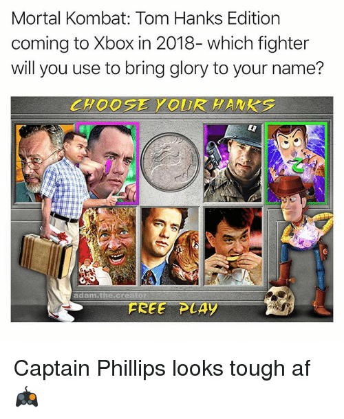 Af, Memes, and Mortal Kombat: Mortal Kombat: Tom Hanks Edition  coming to Xbox in 2018- which fighter  will you use to bring glory to your name?  CHOOSEYOUR HANKS  adam.thescreator  FREE PLAY Captain Phillips looks tough af 🎮