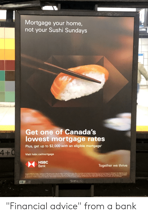 """Advice, Bank, and Home: Mortgage your home,  not your Sushi Sundays  Get one of Canada's  lowest mortgage rates  Plus, get up to $2,000 with an eligible mortgage  4+0  Visit hsbc.ca/mortgage  HSBC  Bank  Together we thrive  08  PATISON """"Financial advice"""" from a bank"""