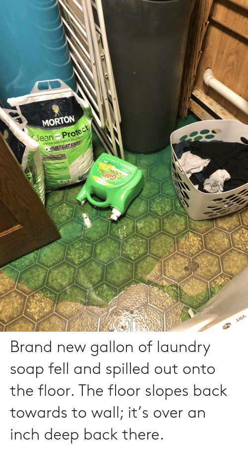Laundry, Life, and Hair: MORTON  leanN Protect  Ter Hre  AND  WATER SOFTENER PELLETS  +RUST DEFENSE  PREVENTS RUST TAINS & ACC  ATON  tmprovad Weer Taste  Ortends Appliance Life  ter Fenlig Skin &Hair  Lass  Kasion  5-in-1  591L56 GALGLE 0R  nned d onydood ou s  Com LTRAED  original  Gain  MMore Seent Powr DOrop  rot  USTDEFENSE Brand new gallon of laundry soap fell and spilled out onto the floor. The floor slopes back towards to wall; it's over an inch deep back there.