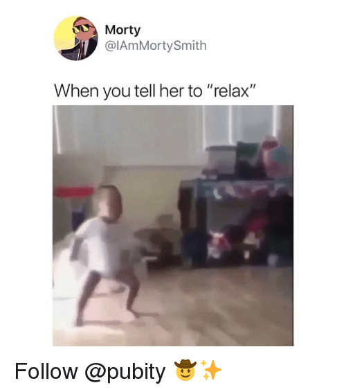 "Memes, 🤖, and Her: Morty  @IAmMortySmith  When you tell her to ""relax"" Follow @pubity 🤠✨"