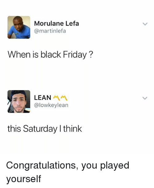 Black Friday, Congratulations You Played Yourself, and Friday: Morulane Lefa  @martinlefa  When is black Friday?  @lowkeylearn  this Saturday l think Congratulations, you played yourself
