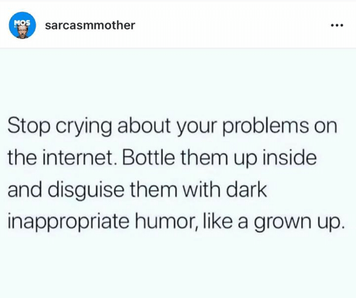 Crying, Internet, and Memes: Mos  sarcasmmother  Stop crying about your problems on  the internet. Bottle them up inside  and disguise them with dark  inappropriate humor, like a grown up.