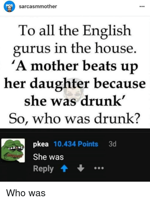 Drunk, Beats, and House: MOS  sarcasmmother  To all the English  gurus in the house  'A mother beats up  her daughter because  she was drunk'  So, who was drunk?  pkea 10.434 Points 3d  She was  Reply Who was