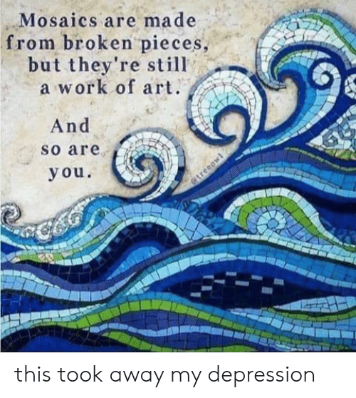 Work, Depression, and Im 14 & This Is Deep: Mosaics are made  from broken pieces,  but they're still  a work of art.  And  so are  you  @treeow this took away my depression