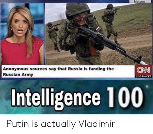 cnn.com, Army, and Anonymous: Moscow  CNN  Anonymous sources say that Russia is funding the  Russian Army  2:30 PM CET  Intelligence 100 Putin is actually Vladimir