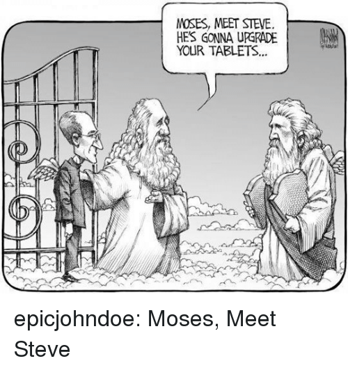 Tumblr, Blog, and Tablets: MOSES, MEET STEVE.  HE'S GONNA UPGRADE |  YOUR TABLETS.. epicjohndoe:  Moses, Meet Steve