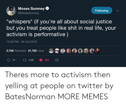 Dank, Life, and Memes: Moses Sumney  @MosesSumney  Following  *whispers* (if you're all about social justice  but you treat people like shit in real life, your  activism is performative)  10:00 PM - 26 Oct 2018  5,758 Retweets 21,765 Likes Theres more to activism then yelling at people on twitter by BatesNorman MORE MEMES