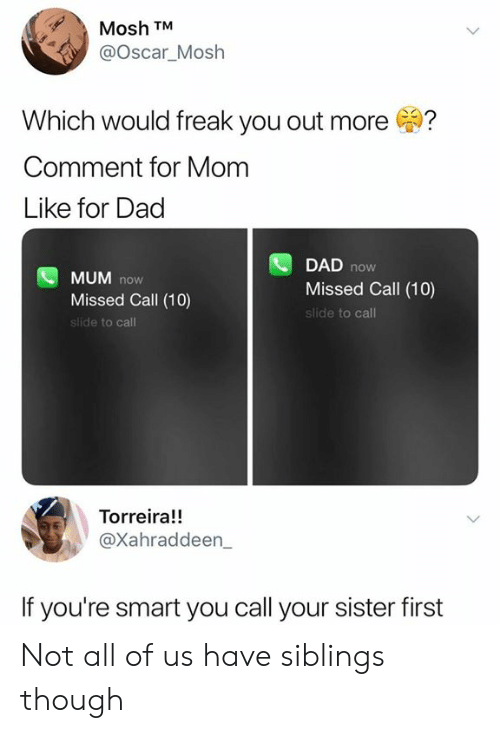 Dad, Dank, and Missed Call: Mosh TM  @Oscar_Mosh  Which would freak you out more  Comment for Mom  Like for Dad  DAD  now  MUM now  Missed Call (10)  slide to call  Missed Call (10)  slide to call  Torreira!  @Xahraddeen_  If you're smart you call your sister first Not all of us have siblings though