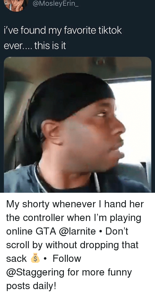 Funny, Trendy, and Gta: @MosleyErin_  i've found my favorite tiktok  ever.... this is it My shorty whenever I hand her the controller when I'm playing online GTA @larnite • Don't scroll by without dropping that sack 💰 • ➫➫➫ Follow @Staggering for more funny posts daily!