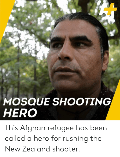 Memes, New Zealand, and Afghan: MOSQUE SHOOTING  HERO This Afghan refugee has been called a hero for rushing the New Zealand shooter.